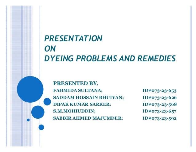 PRESENTATION ON DYEING PROBLEMS AND REMEDIES PRESENTED BY, FAHMIDA SULTANA; ID#073-23-653 SADDAM HOSSAIN BHUIYAN; ID#073-2...
