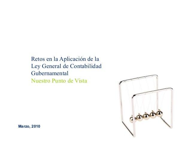Retos en la Aplicación de la Ley General de Contabilidad Gubernamental Nuestro Punto de Vista Marzo, 2010