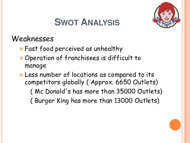 SWOT ANALYSIS Weaknesses  Fast food perceived as unhealthy  Operation of franchisees is difficult to manage  Less numbe...