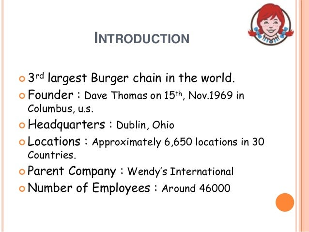 INTRODUCTION  3rd largest Burger chain in the world.  Founder : Dave Thomas on 15th, Nov.1969 in Columbus, u.s.  Headqu...