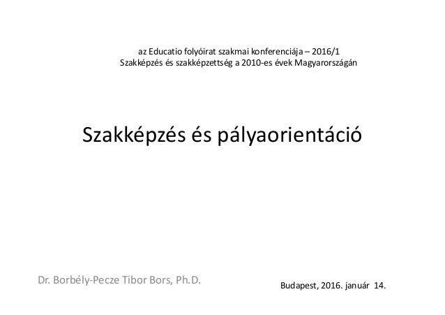 Szakképzés és pályaorientáció Dr. Borbély-Pecze Tibor Bors, Ph.D. Budapest, 2016. január 14. az Educatio folyóirat szakmai...