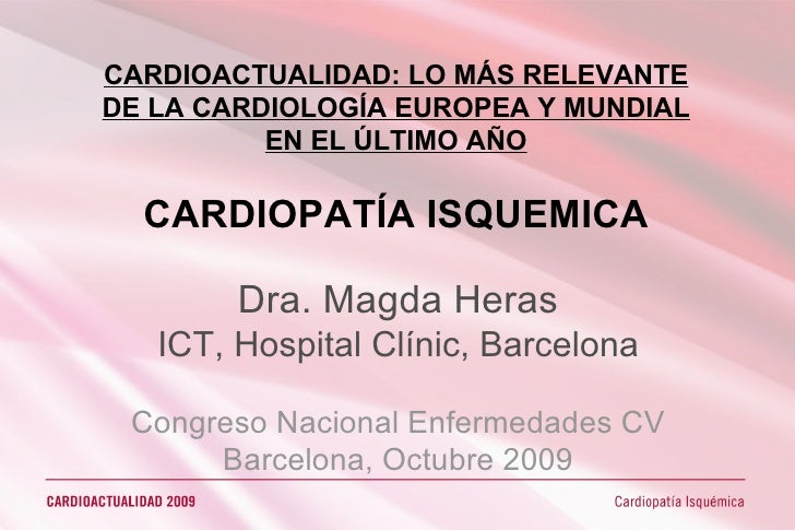 CARDIOACTUALIDAD: LO MÁS RELEVANTE DE LA CARDIOLOGÍA EUROPEA Y MUNDIAL EN EL ÚLTIMO AÑO CARDIOPATÍA ISQUEMICA Dra. Magda H...