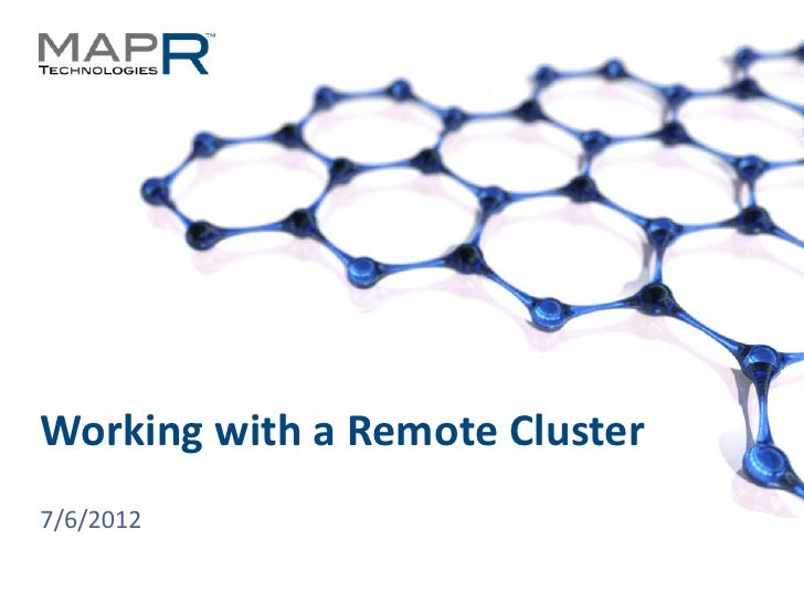 Working with a Remote Cluster  7/6/2012© 2012 MapR Technologies   Remote Cluster 1