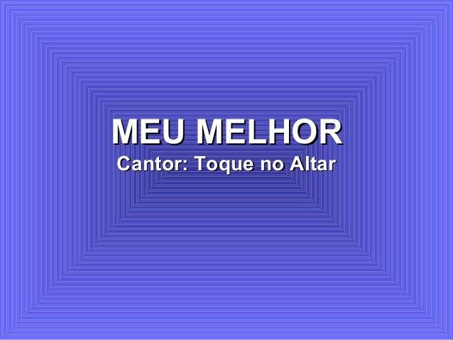 MEU MELHORMEU MELHOR Cantor: Toque no AltarCantor: Toque no Altar