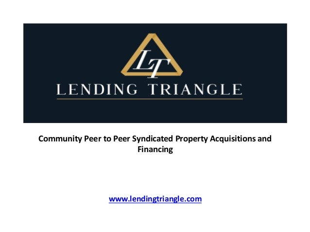 Community Peer to Peer Syndicated Property Acquisitions and Financing www.lendingtriangle.com