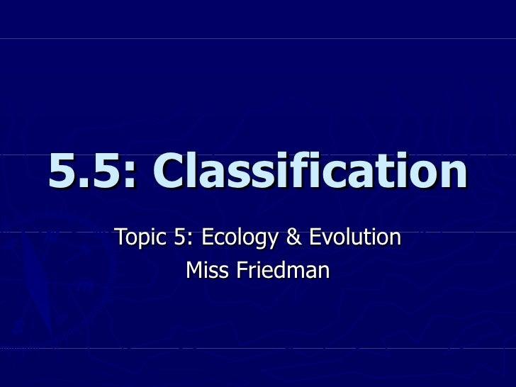 5.5: Classification Topic 5: Ecology & Evolution Miss Friedman