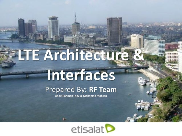 LTE Architecture & Interfaces Prepared By: RF Team AbdelRahman Fady & Mohamed Mohsen