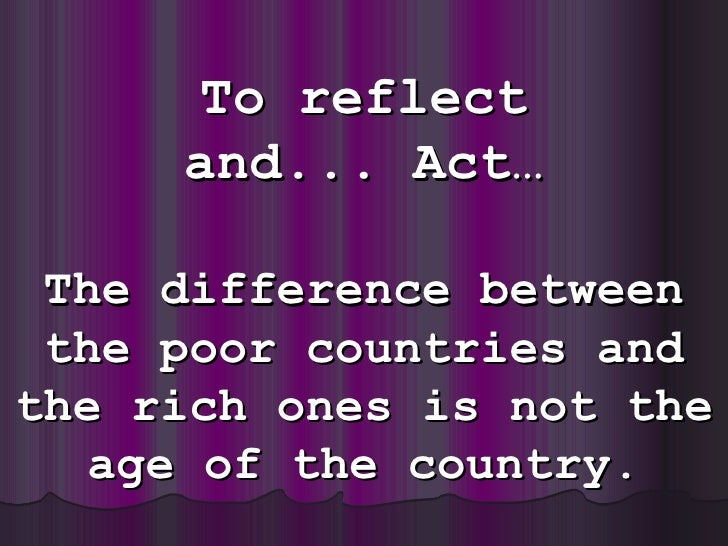 To reflect and ... Act… The difference between the poor countries and the rich ones is notthe age of the country.