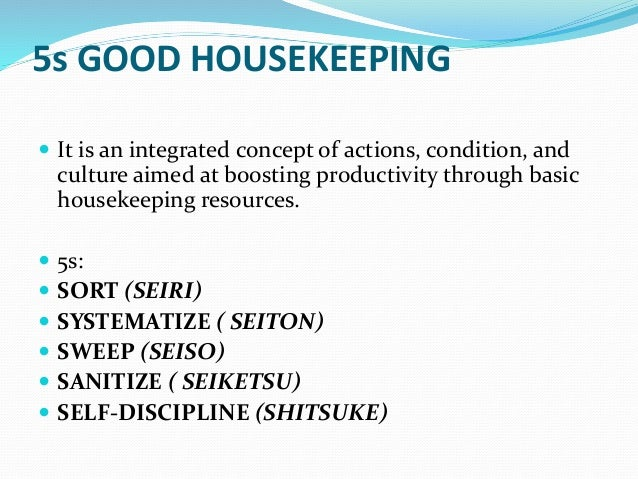 "5s of good housekeeping Implementing 5s workplace organization methodology programs in manufacturing facilities 5s in the workplace many manufacturing facilities have opted to follow the path towards a ""5s"" workplace organizational and housekeeping methodology as part of continuous improvement or lean manufacturing processes."
