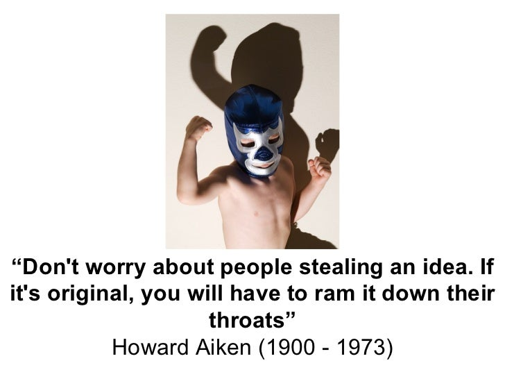 """"""" Don't worry about people stealing an idea. If it's original, you will have to ram it down their throats"""" Howard Aiken (1..."""