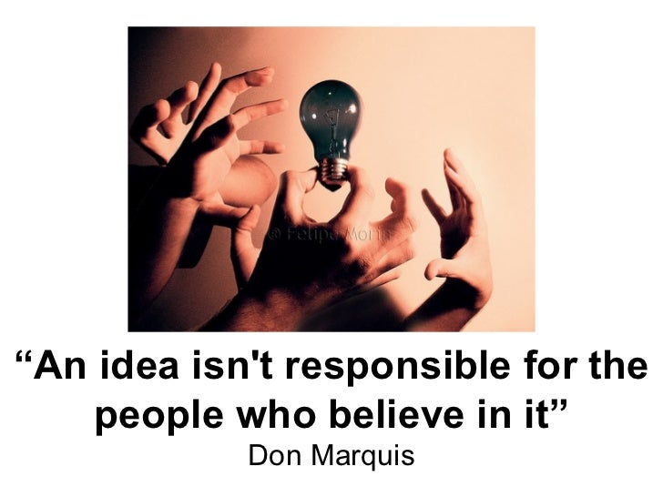 """ An idea isn't responsible for the people who believe in it"" Don Marquis"