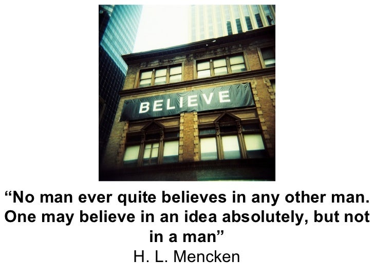 """ No man ever quite believes in any other man. One may believe in an idea absolutely, but not in a man"" H. L. Mencken"