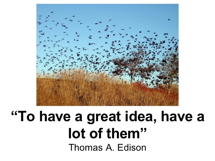 """"""" To have a great idea, have a lot of them"""" Thomas A. Edison"""