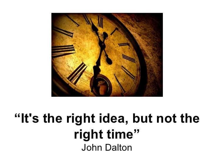 """"""" It's the right idea, but not the right time"""" John Dalton"""