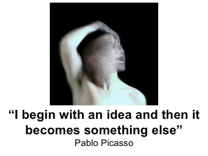 """"""" I begin with an idea and then it becomes something else"""" Pablo Picasso"""