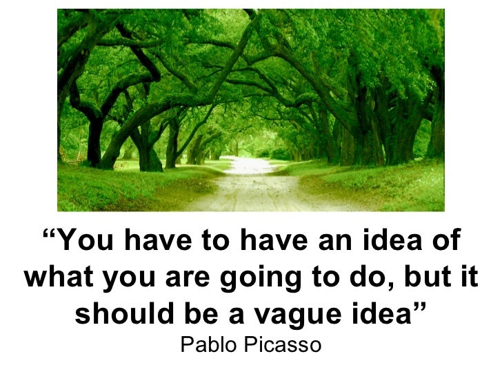""""""" You have to have an idea of what you are going to do, but it should be a vague idea"""" Pablo Picasso"""