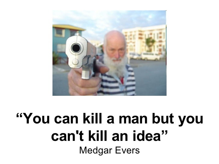 """"""" You can kill a man but you can't kill an idea"""" Medgar Evers"""