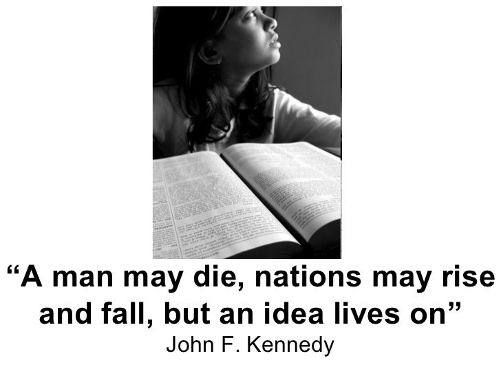 """ A man may die, nations may rise and fall, but an idea lives on"" John F. Kennedy"