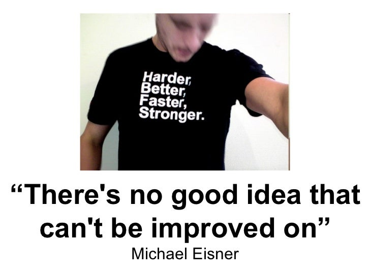 """"""" There's no good idea that can't be improved on"""" Michael Eisner"""