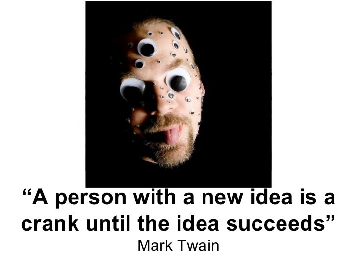 """"""" A person with a new idea is a crank until the idea succeeds"""" Mark Twain"""
