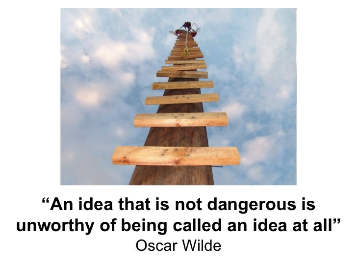 """"""" An idea that is not dangerous is unworthy of being called an idea at all"""" Oscar Wilde"""
