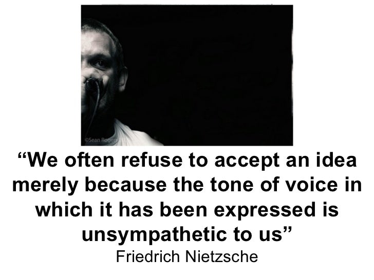 """"""" We often refuse to accept an idea merely because the tone of voice in which it has been expressed is unsympathetic to us..."""