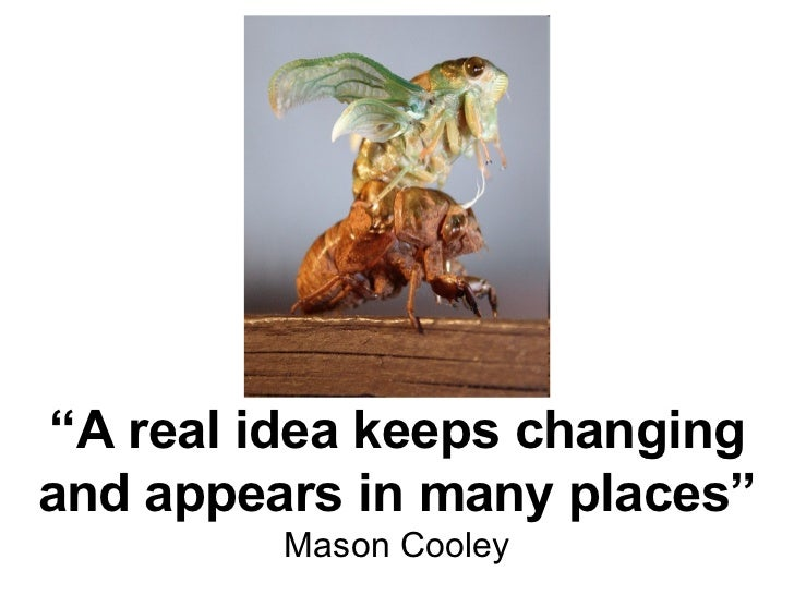 """"""" A real idea keeps changing and appears in many places"""" Mason Cooley"""