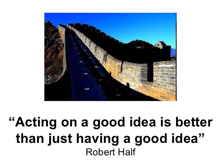 """ Acting on a good idea is better than just having a good idea"" Robert Half"
