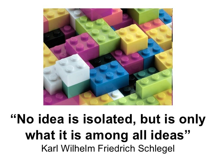 """ No idea is isolated, but is only what it is among all ideas"" Karl Wilhelm Friedrich Schlegel"