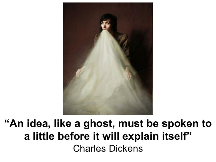 """"""" An idea, like a ghost, must be spoken to a little before it will explain itself"""" Charles Dickens"""