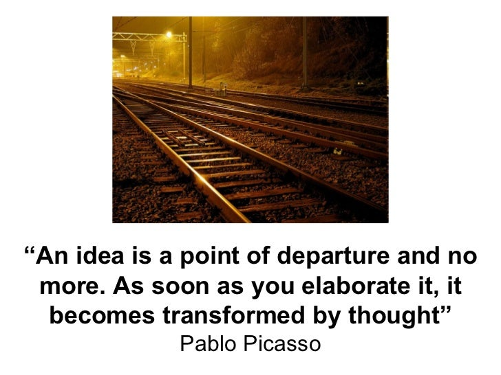 """ An idea is a point of departure and no more. As soon as you elaborate it, it becomes transformed by thought"" Pablo Picasso"