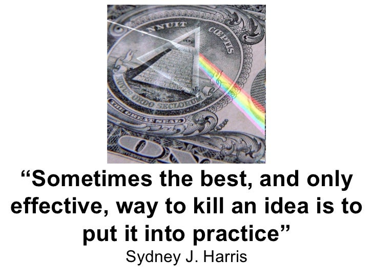 """"""" Sometimes the best, and only effective, way to kill an idea is to put it into practice"""" Sydney J. Harris"""
