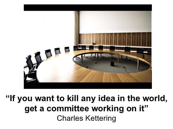 """"""" If you want to kill any idea in the world, get a committee working on it"""" Charles Kettering"""