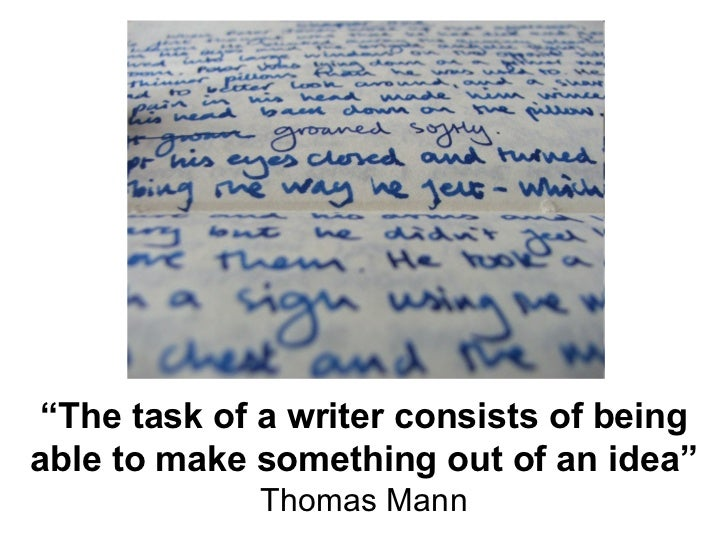 """"""" The task of a writer consists of being able to make something out of an idea"""" Thomas Mann"""