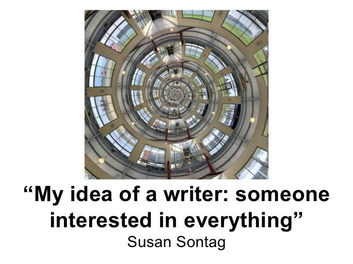 """"""" My idea of a writer: someone interested in everything"""" Susan Sontag"""