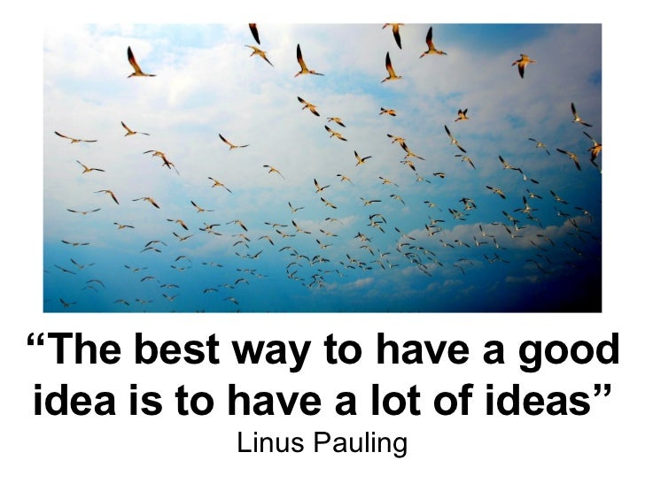 """ The best way to have a good idea is to have a lot of ideas"" Linus Pauling"