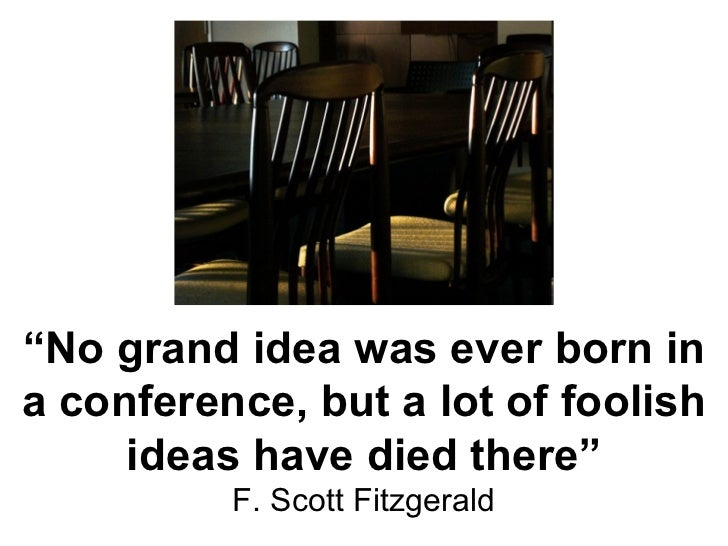 """"""" No grand idea was ever born in a conference, but a lot of foolish ideas have died there"""" F. Scott Fitzgerald"""