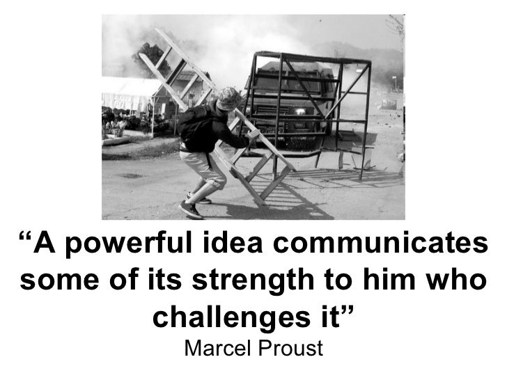 """ A powerful idea communicates some of its strength to him who challenges it"" Marcel Proust"