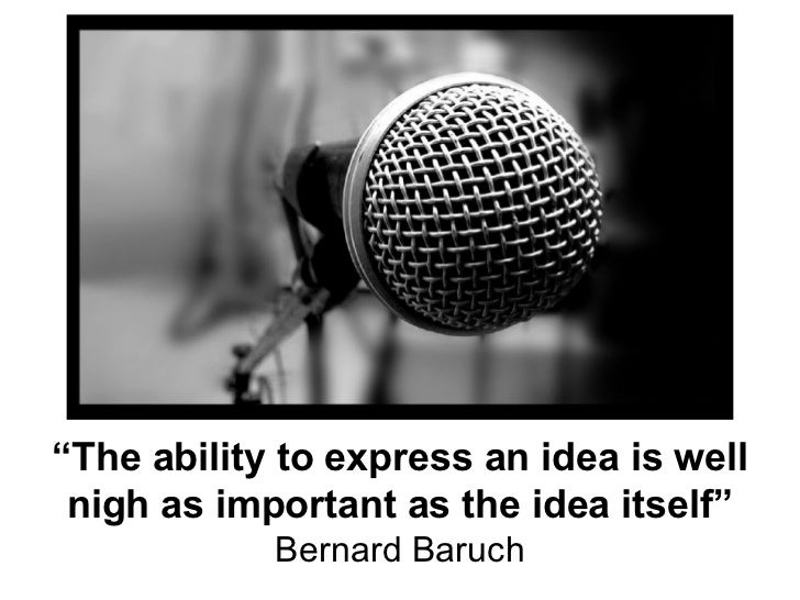 """"""" The ability to express an idea is well nigh as important as the idea itself"""" Bernard Baruch"""