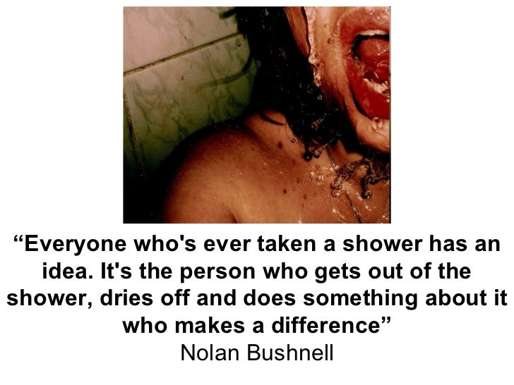 """ Everyone who's ever taken a shower has an idea. It's the person who gets out of the shower, dries off and does something..."