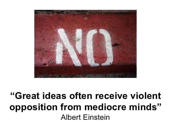 """ Great ideas often receive violent opposition from mediocre minds"" Albert Einstein"