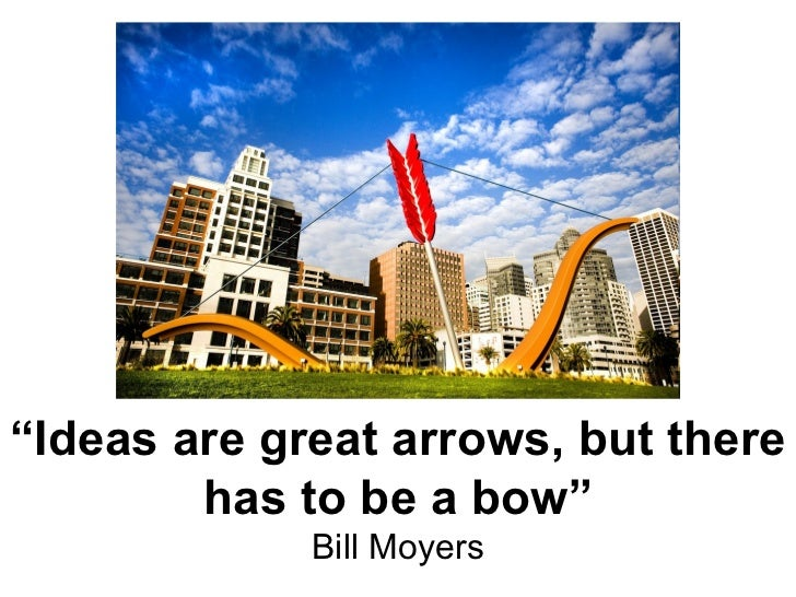 """"""" Ideas are great arrows, but there has to be a bow"""" Bill Moyers"""