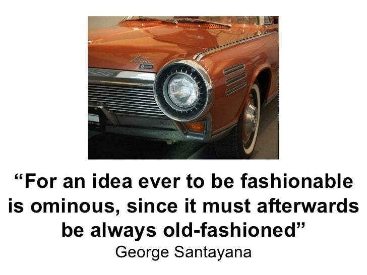 """"""" For an idea ever to be fashionable is ominous, since it must afterwards be always old-fashioned"""" George Santayana"""