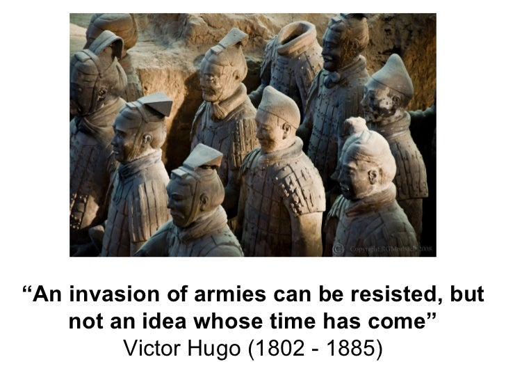 """ An invasion of armies can be resisted, but not an idea whose time has come"" Victor Hugo (1802 - 1885)"