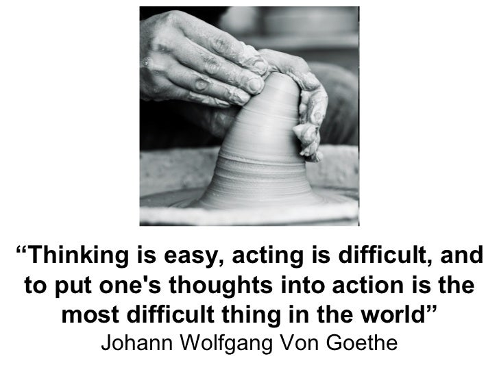 """ Thinking is easy, acting is difficult, and to put one's thoughts into action is the most difficult thing in the world"" J..."