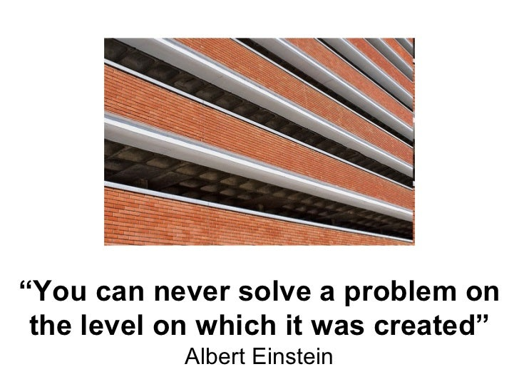 """"""" You can never solve a problem on the level on which it was created"""" Albert Einstein"""