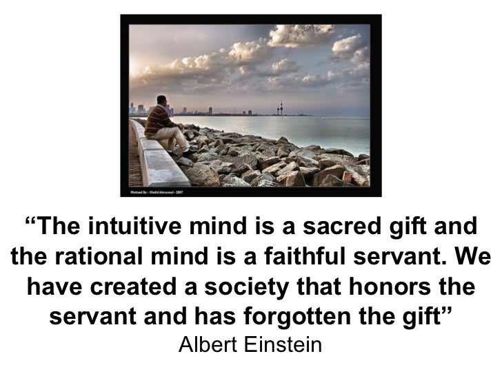 """"""" The intuitive mind is a sacred gift and the rational mind is a faithful servant. We have created a society that honors t..."""