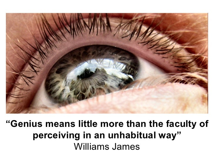 """"""" Genius means little more than the faculty of perceiving in an unhabitual way"""" Williams James"""