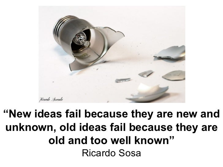 """"""" New ideas fail because they are new and unknown, old ideas fail because they are old and too well known"""" Ricardo Sosa"""