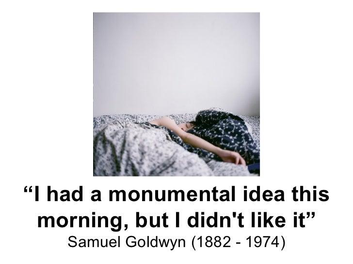 """"""" I had a monumental idea this morning, but I didn't like it"""" Samuel Goldwyn (1882 - 1974)"""